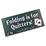 Folding is for quitters!